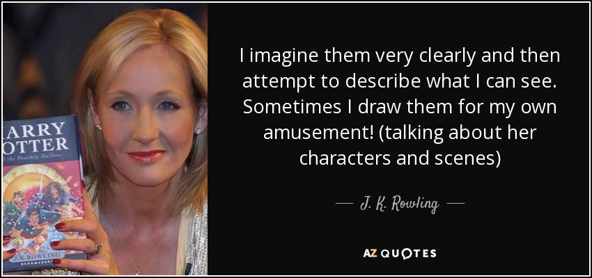 I imagine them very clearly and then attempt to describe what I can see. Sometimes I draw them for my own amusement! (talking about her characters and scenes) - J. K. Rowling
