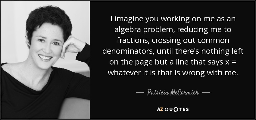 I imagine you working on me as an algebra problem, reducing me to fractions, crossing out common denominators, until there's nothing left on the page but a line that says x = whatever it is that is wrong with me. - Patricia McCormick