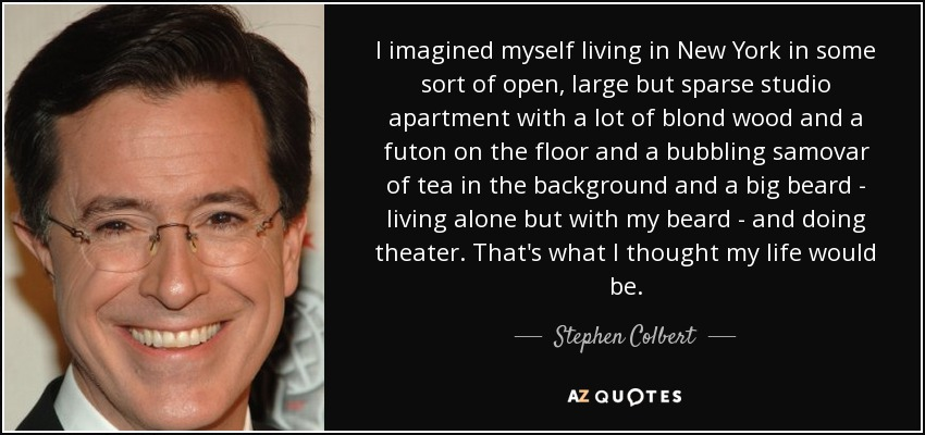 I imagined myself living in New York in some sort of open, large but sparse studio apartment with a lot of blond wood and a futon on the floor and a bubbling samovar of tea in the background and a big beard - living alone but with my beard - and doing theater. That's what I thought my life would be. - Stephen Colbert