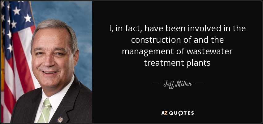 I, in fact, have been involved in the construction of and the management of wastewater treatment plants - Jeff Miller