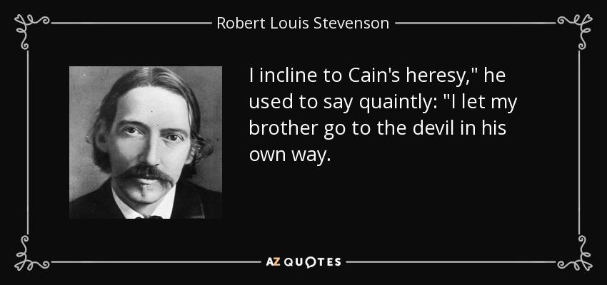 I incline to Cain's heresy,