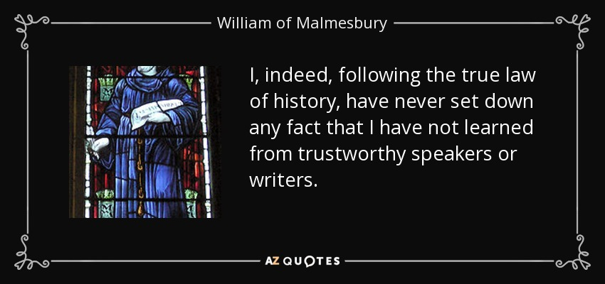 I, indeed, following the true law of history, have never set down any fact that I have not learned from trustworthy speakers or writers. - William of Malmesbury