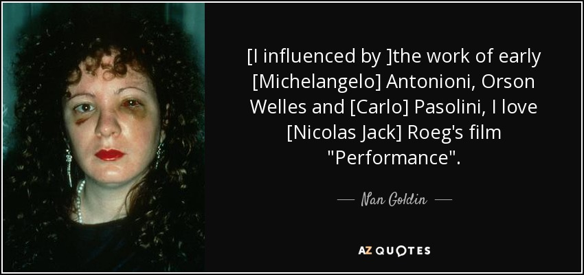 [I influenced by ]the work of early [Michelangelo] Antonioni, Orson Welles and [Carlo] Pasolini, I love [Nicolas Jack] Roeg's film