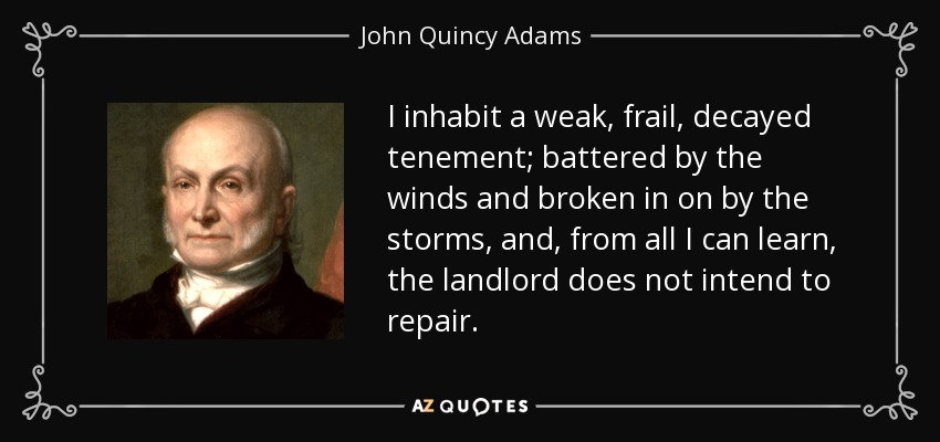 I inhabit a weak, frail, decayed tenement; battered by the winds and broken in on by the storms, and, from all I can learn, the landlord does not intend to repair. - John Quincy Adams