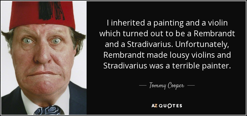 I inherited a painting and a violin which turned out to be a Rembrandt and a Stradivarius. Unfortunately, Rembrandt made lousy violins and Stradivarius was a terrible painter. - Tommy Cooper