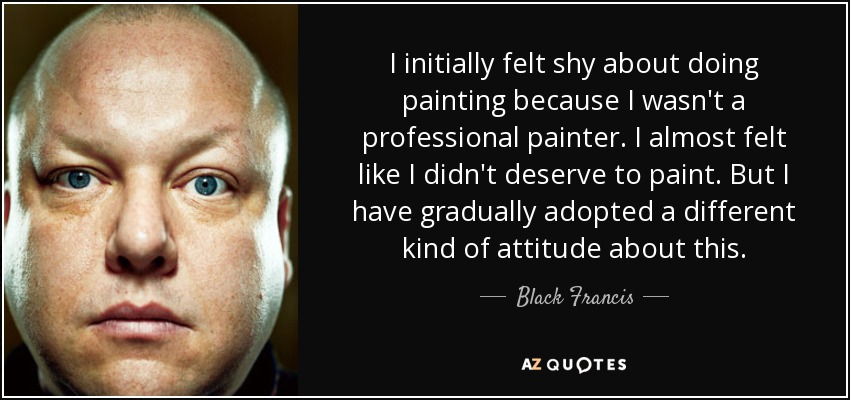 I initially felt shy about doing painting because I wasn't a professional painter. I almost felt like I didn't deserve to paint. But I have gradually adopted a different kind of attitude about this. - Black Francis