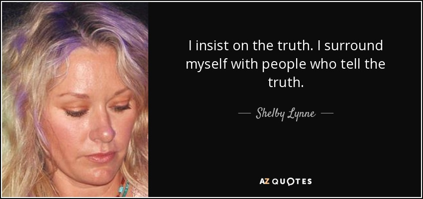 I insist on the truth. I surround myself with people who tell the truth. - Shelby Lynne