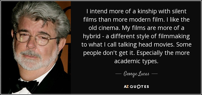 I intend more of a kinship with silent films than more modern film. I like the old cinema. My films are more of a hybrid - a different style of filmmaking to what I call talking head movies. Some people don't get it. Especially the more academic types. - George Lucas