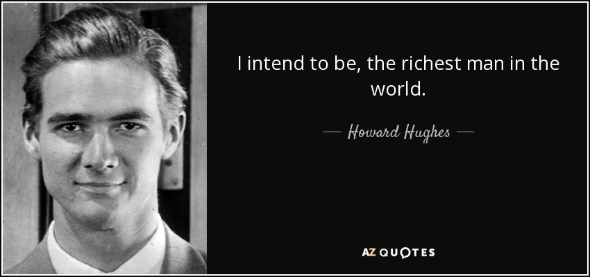 I intend to be, the richest man in the world. - Howard Hughes