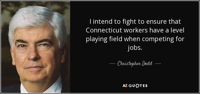 I intend to fight to ensure that Connecticut workers have a level playing field when competing for jobs. - Christopher Dodd