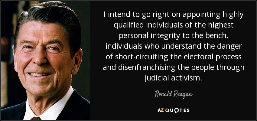 I intend to go right on appointing highly qualified individuals of the highest personal integrity to the bench, individuals who understand the danger of short-circuiting the electoral process and disenfranchising the people through judicial activism. - Ronald Reagan