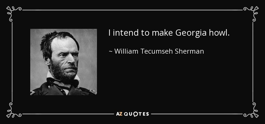 I intend to make Georgia howl. - William Tecumseh Sherman
