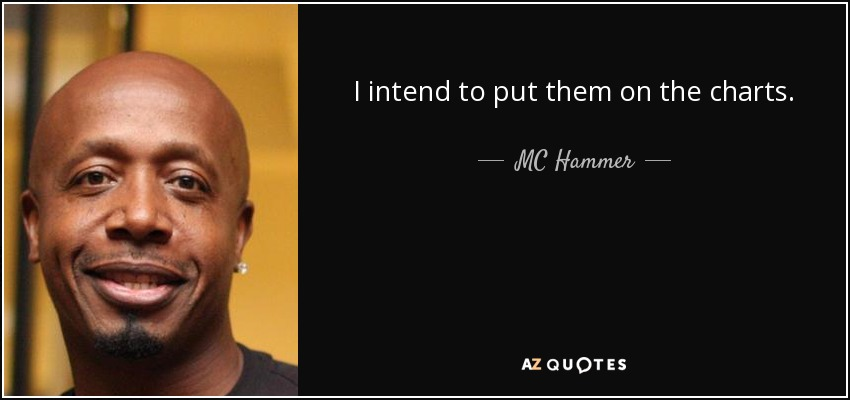 I intend to put them on the charts. - MC Hammer
