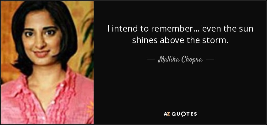 I intend to remember ... even the sun shines above the storm. - Mallika Chopra