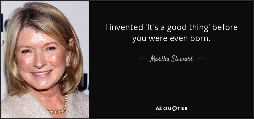 I invented 'It's a good thing' before you were even born. - Martha Stewart