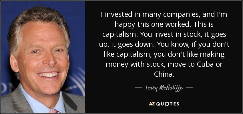 I invested in many companies, and I'm happy this one worked. This is capitalism. You invest in stock, it goes up, it goes down. You know, if you don't like capitalism, you don't like making money with stock, move to Cuba or China. - Terry McAuliffe