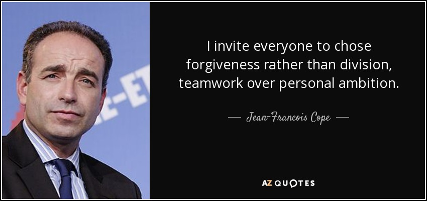 I invite everyone to chose forgiveness rather than division, teamwork over personal ambition. - Jean-Francois Cope