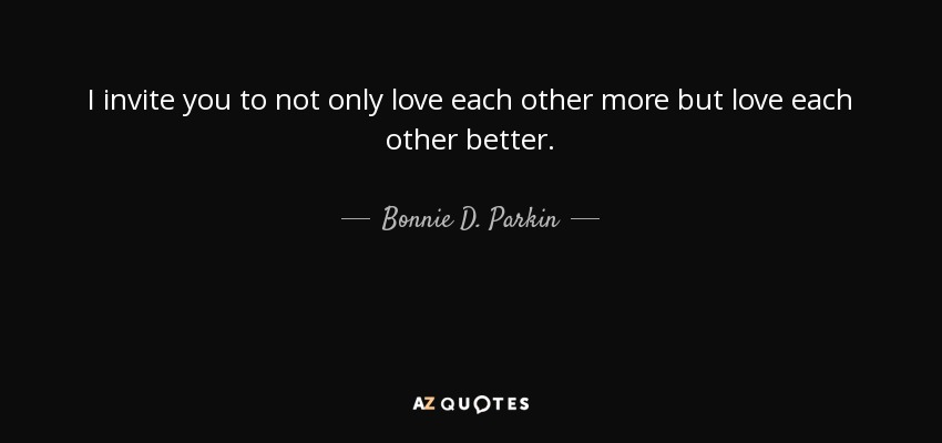 I invite you to not only love each other more but love each other better. - Bonnie D. Parkin