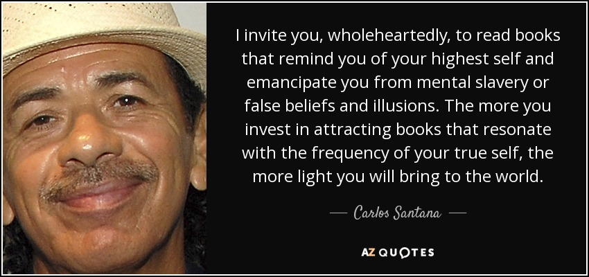 I invite you, wholeheartedly, to read books that remind you of your highest self and emancipate you from mental slavery or false beliefs and illusions. The more you invest in attracting books that resonate with the frequency of your true self, the more light you will bring to the world. - Carlos Santana