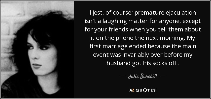 I jest, of course; premature ejaculation isn't a laughing matter for anyone, except for your friends when you tell them about it on the phone the next morning. My first marriage ended because the main event was invariably over before my husband got his socks off. - Julie Burchill