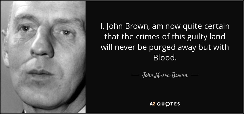 I, John Brown, am now quite certain that the crimes of this guilty land will never be purged away but with Blood. - John Mason Brown