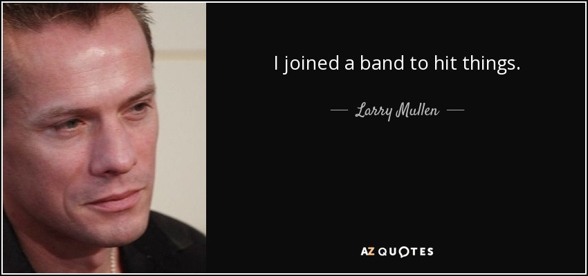 I joined a band to hit things. - Larry Mullen, Jr.