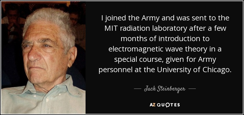 I joined the Army and was sent to the MIT radiation laboratory after a few months of introduction to electromagnetic wave theory in a special course, given for Army personnel at the University of Chicago. - Jack Steinberger
