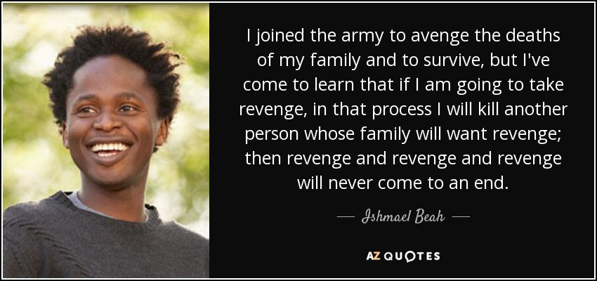 I joined the army to avenge the deaths of my family and to survive, but I've come to learn that if I am going to take revenge, in that process I will kill another person whose family will want revenge; then revenge and revenge and revenge will never come to an end... - Ishmael Beah