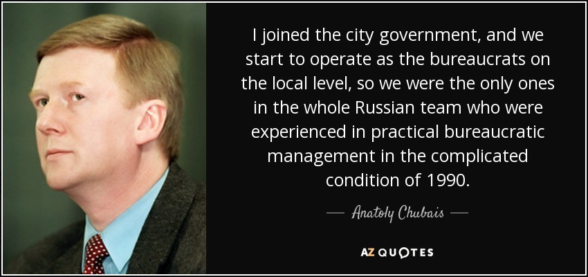 I joined the city government, and we start to operate as the bureaucrats on the local level, so we were the only ones in the whole Russian team who were experienced in practical bureaucratic management in the complicated condition of 1990. - Anatoly Chubais