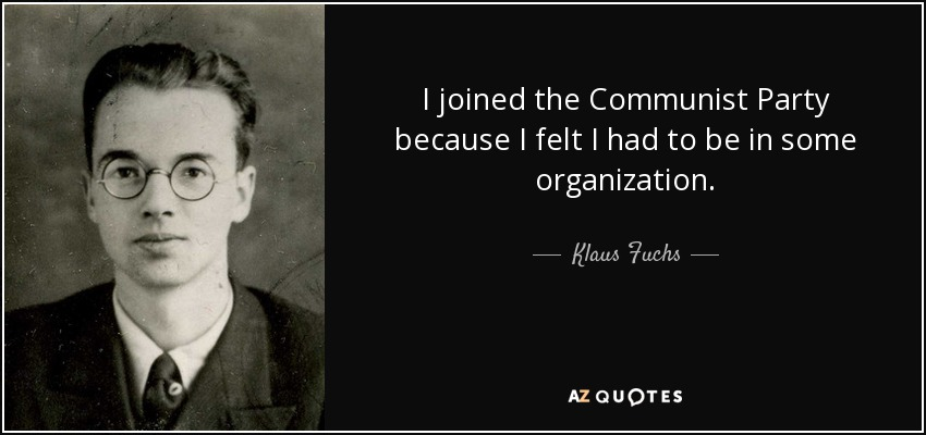 I joined the Communist Party because I felt I had to be in some organization. - Klaus Fuchs