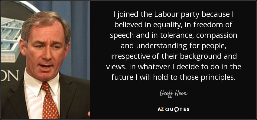I joined the Labour party because I believed in equality, in freedom of speech and in tolerance, compassion and understanding for people, irrespective of their background and views. In whatever I decide to do in the future I will hold to those principles. - Geoff Hoon