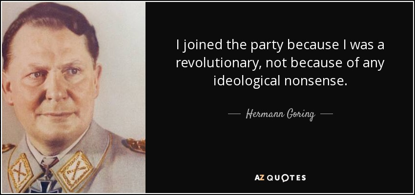 I joined the party because I was a revolutionary, not because of any ideological nonsense. - Hermann Goring