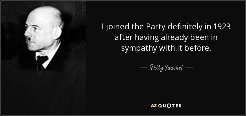I joined the Party definitely in 1923 after having already been in sympathy with it before. - Fritz Sauckel