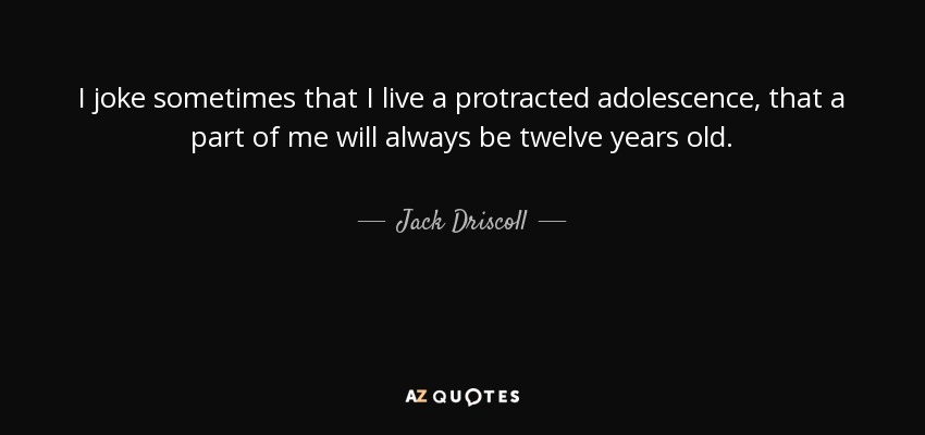 I joke sometimes that I live a protracted adolescence, that a part of me will always be twelve years old. - Jack Driscoll