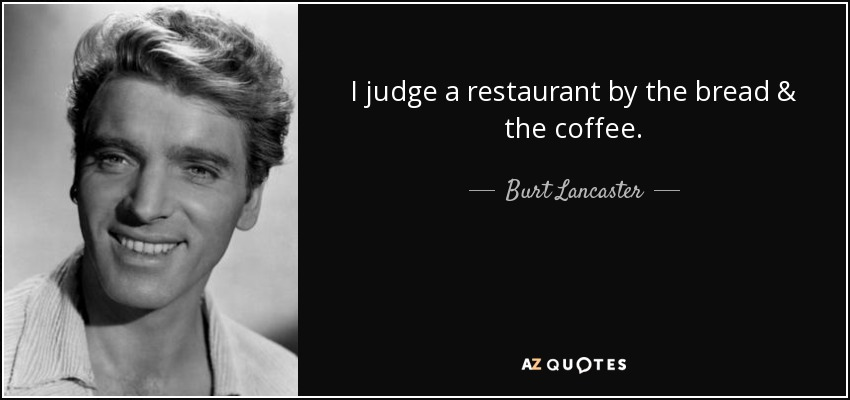 I judge a restaurant by the bread & the coffee. - Burt Lancaster