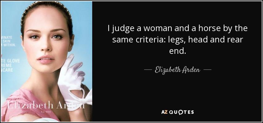 I judge a woman and a horse by the same criteria: legs, head and rear end. - Elizabeth Arden