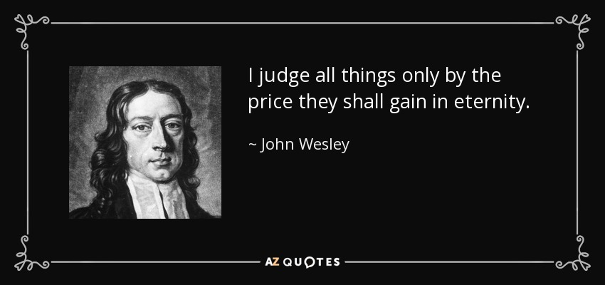 I judge all things only by the price they shall gain in eternity. - John Wesley