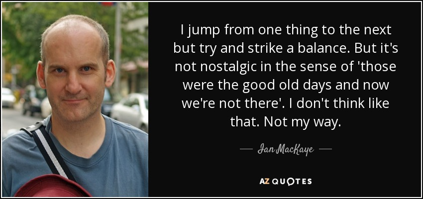 I jump from one thing to the next but try and strike a balance. But it's not nostalgic in the sense of 'those were the good old days and now we're not there'. I don't think like that. Not my way. - Ian MacKaye