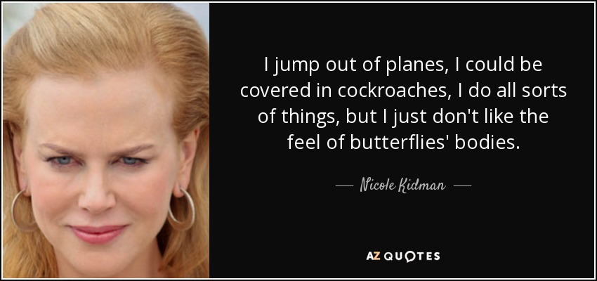 I jump out of planes, I could be covered in cockroaches, I do all sorts of things, but I just don't like the feel of butterflies' bodies. - Nicole Kidman