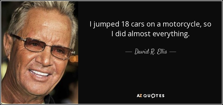 I jumped 18 cars on a motorcycle, so I did almost everything. - David R. Ellis