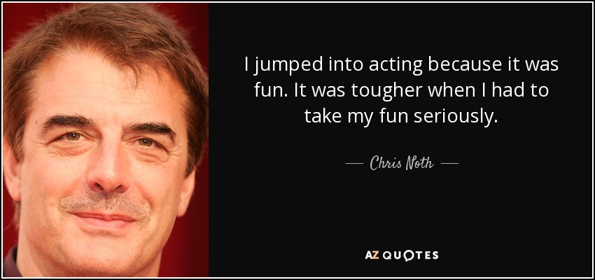 I jumped into acting because it was fun. It was tougher when I had to take my fun seriously. - Chris Noth