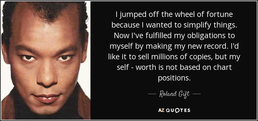 I jumped off the wheel of fortune because I wanted to simplify things. Now I've fulfilled my obligations to myself by making my new record. I'd like it to sell millions of copies, but my self - worth is not based on chart positions. - Roland Gift