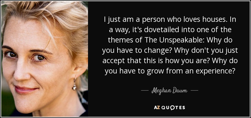 I just am a person who loves houses. In a way, it's dovetailed into one of the themes of The Unspeakable: Why do you have to change? Why don't you just accept that this is how you are? Why do you have to grow from an experience? - Meghan Daum