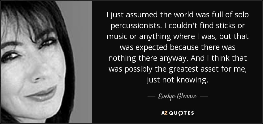 I just assumed the world was full of solo percussionists. I couldn't find sticks or music or anything where I was, but that was expected because there was nothing there anyway. And I think that was possibly the greatest asset for me, just not knowing. - Evelyn Glennie