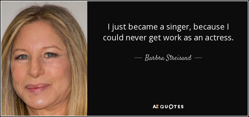 I just became a singer, because I could never get work as an actress. - Barbra Streisand