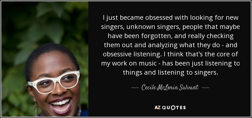 I just became obsessed with looking for new singers, unknown singers, people that maybe have been forgotten, and really checking them out and analyzing what they do - and obsessive listening. I think that's the core of my work on music - has been just listening to things and listening to singers. - Cecile McLorin Salvant