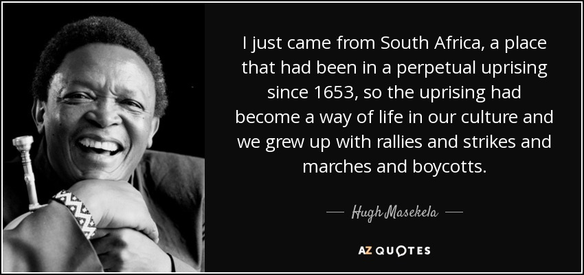 I just came from South Africa, a place that had been in a perpetual uprising since 1653, so the uprising had become a way of life in our culture and we grew up with rallies and strikes and marches and boycotts. - Hugh Masekela