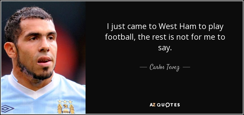 I just came to West Ham to play football, the rest is not for me to say. - Carlos Tevez