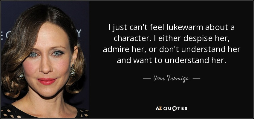 I just can't feel lukewarm about a character. I either despise her, admire her, or don't understand her and want to understand her. - Vera Farmiga