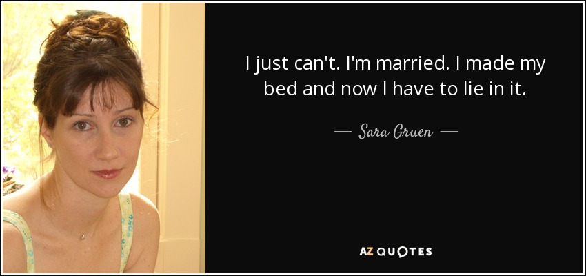 I just can't. I'm married. I made my bed and now I have to lie in it. - Sara Gruen